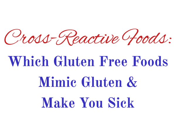 Cross-Reactive Foods: Which Gluten Free Foods Mimic Gluten & Make You Sick